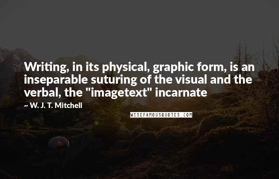 "W. J. T. Mitchell quotes: Writing, in its physical, graphic form, is an inseparable suturing of the visual and the verbal, the ""imagetext"" incarnate"