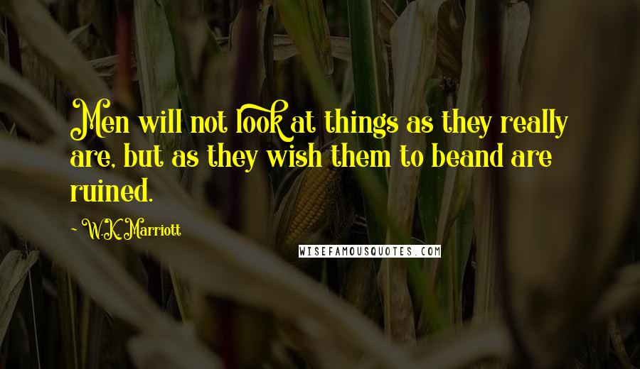 W.K. Marriott quotes: Men will not look at things as they really are, but as they wish them to beand are ruined.