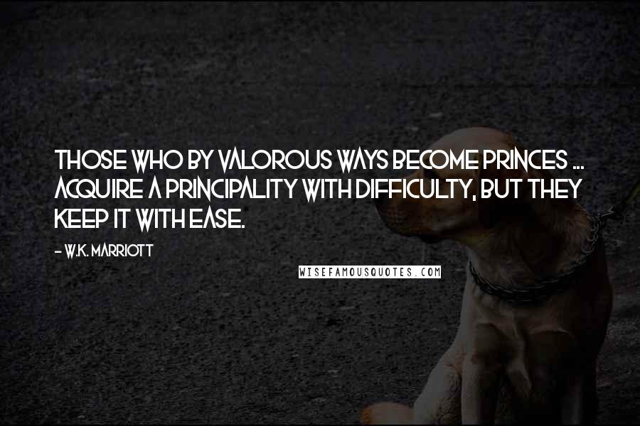 W.K. Marriott quotes: Those who by valorous ways become princes ... acquire a principality with difficulty, but they keep it with ease.