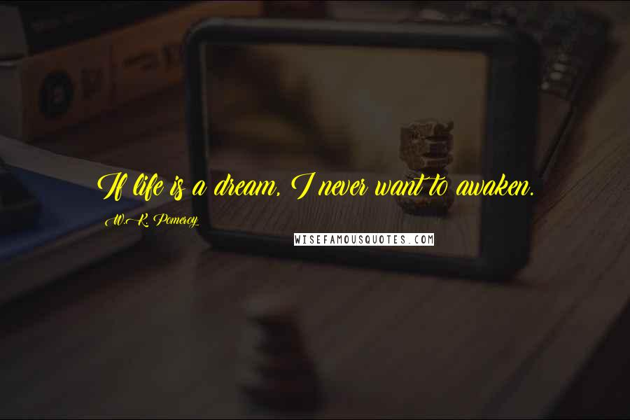 W.K. Pomeroy quotes: If life is a dream, I never want to awaken.