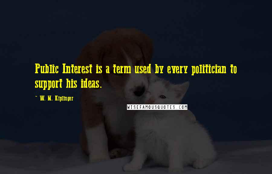 W. M. Kiplinger quotes: Public Interest is a term used by every politician to support his ideas.
