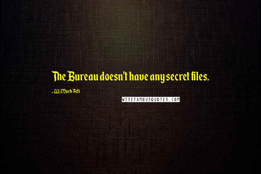 W. Mark Felt quotes: The Bureau doesn't have any secret files.