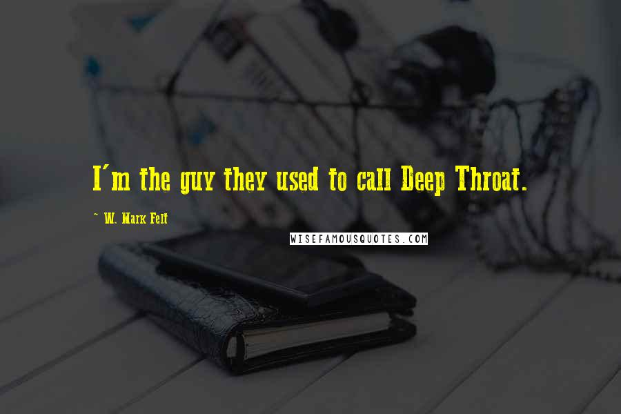 W. Mark Felt quotes: I'm the guy they used to call Deep Throat.