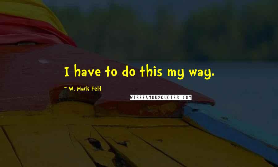 W. Mark Felt quotes: I have to do this my way.