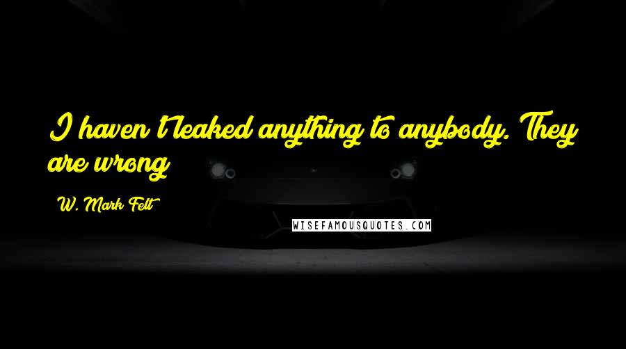 W. Mark Felt quotes: I haven't leaked anything to anybody. They are wrong!