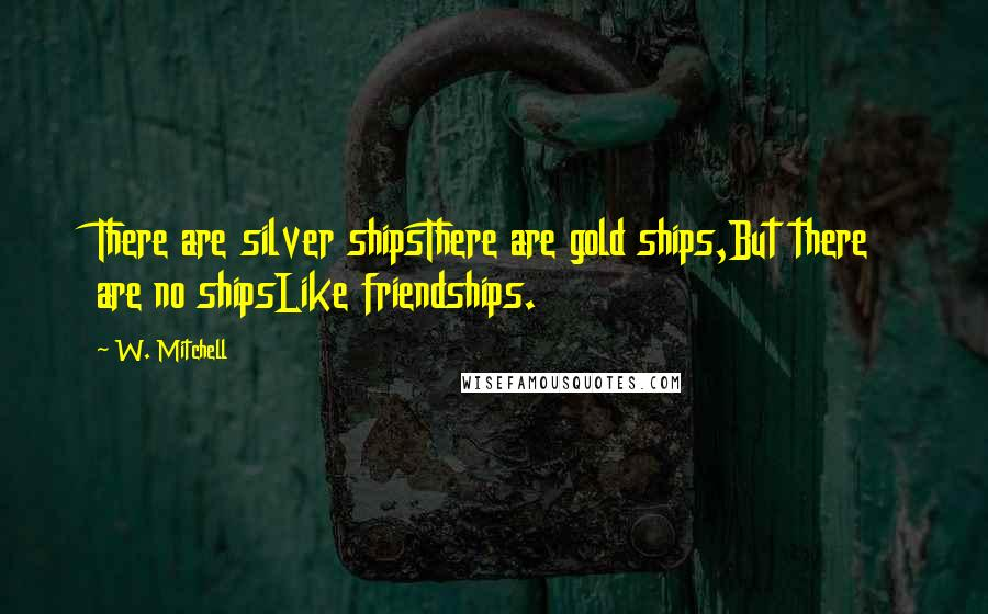 W. Mitchell quotes: There are silver shipsThere are gold ships,But there are no shipsLike friendships.