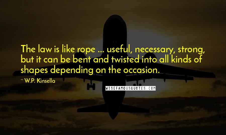 W.P. Kinsella quotes: The law is like rope ... useful, necessary, strong, but it can be bent and twisted into all kinds of shapes depending on the occasion.
