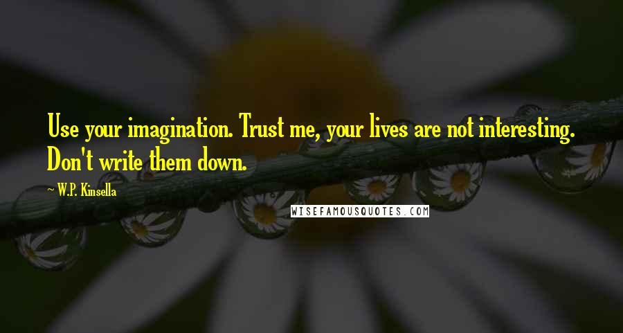 W.P. Kinsella quotes: Use your imagination. Trust me, your lives are not interesting. Don't write them down.