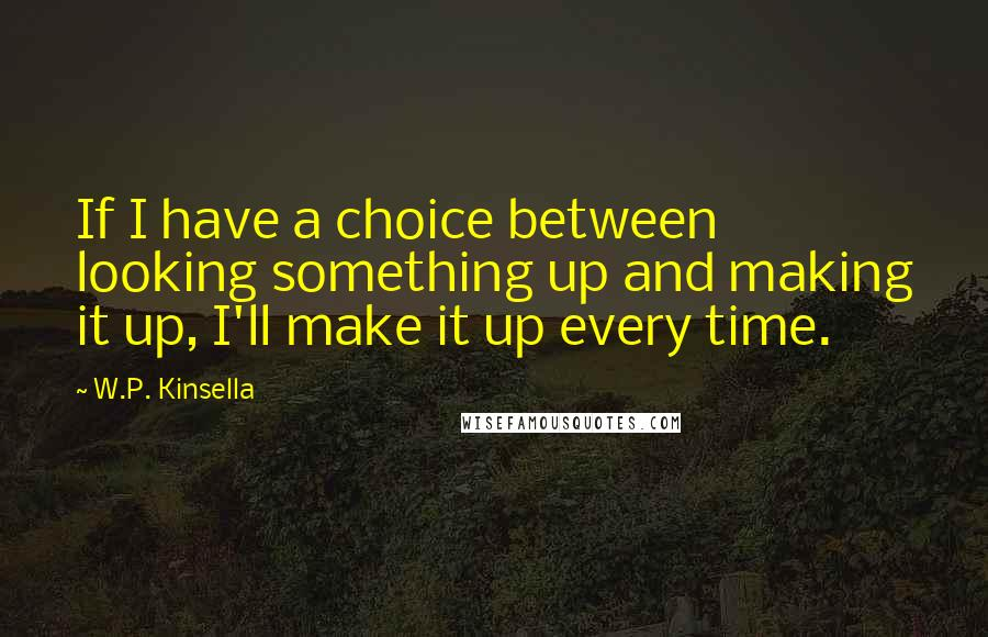 W.P. Kinsella quotes: If I have a choice between looking something up and making it up, I'll make it up every time.