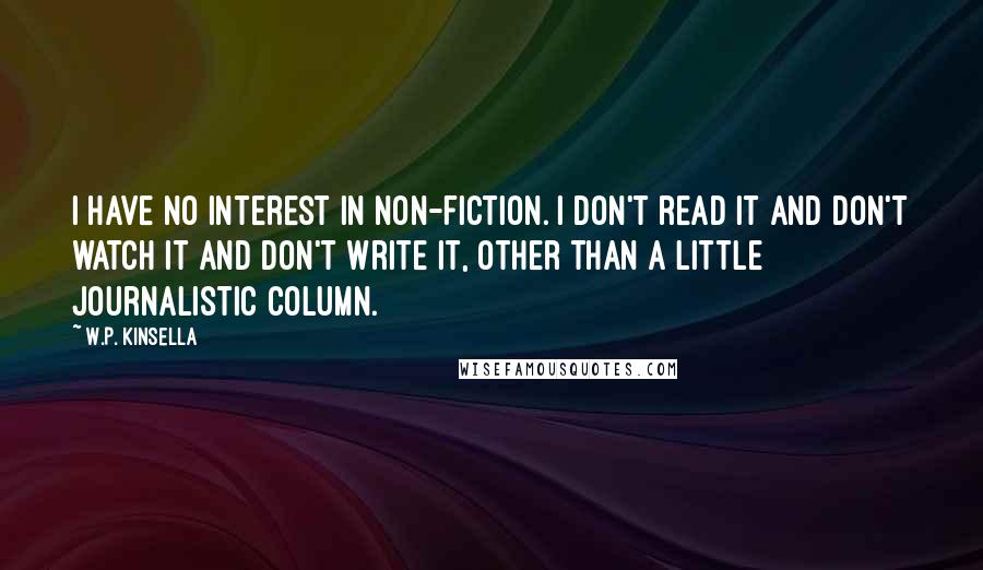 W.P. Kinsella quotes: I have no interest in non-fiction. I don't read it and don't watch it and don't write it, other than a little journalistic column.