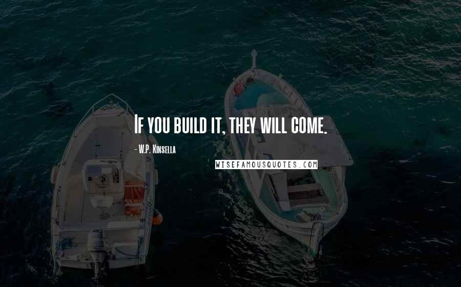 W.P. Kinsella quotes: If you build it, they will come.