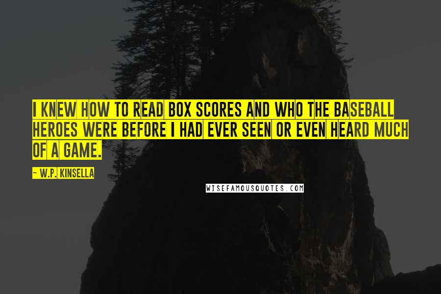 W.P. Kinsella quotes: I knew how to read box scores and who the baseball heroes were before I had ever seen or even heard much of a game.