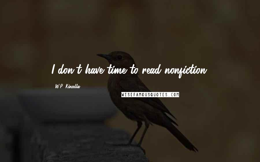 W.P. Kinsella quotes: I don't have time to read nonfiction.