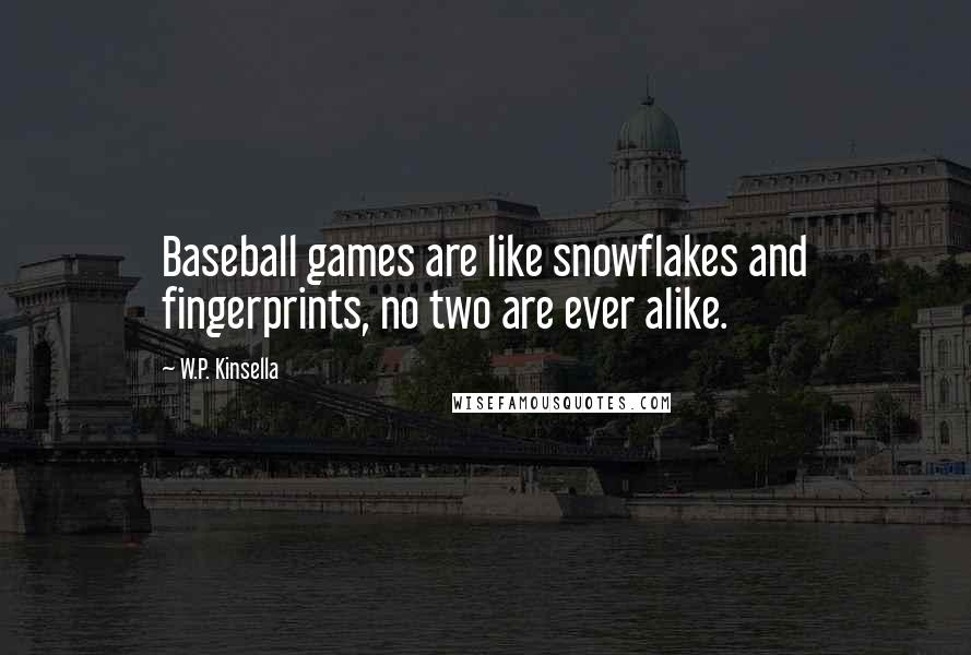 W.P. Kinsella quotes: Baseball games are like snowflakes and fingerprints, no two are ever alike.