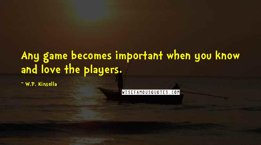 W.P. Kinsella quotes: Any game becomes important when you know and love the players.