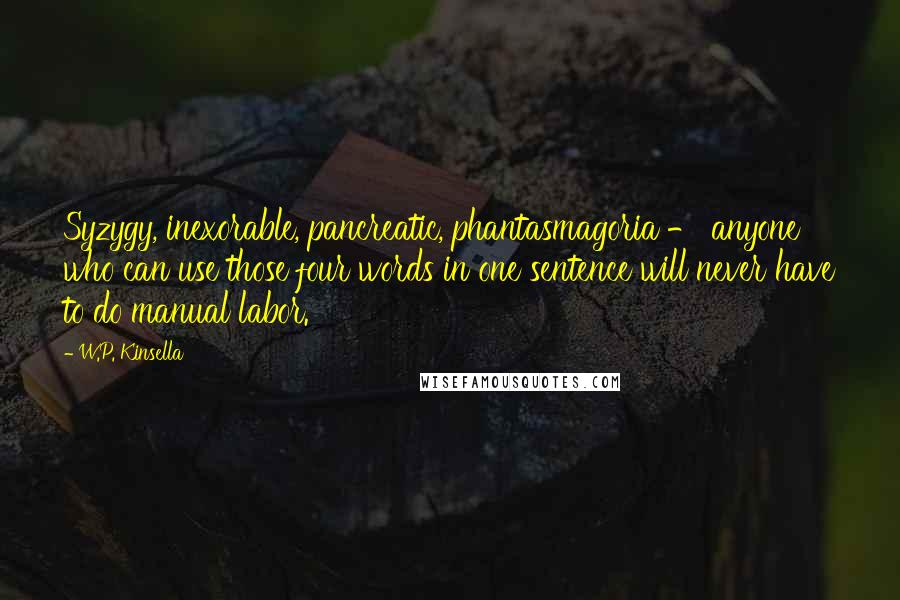 W.P. Kinsella quotes: Syzygy, inexorable, pancreatic, phantasmagoria - anyone who can use those four words in one sentence will never have to do manual labor.