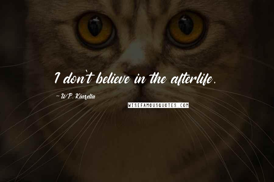 W.P. Kinsella quotes: I don't believe in the afterlife.