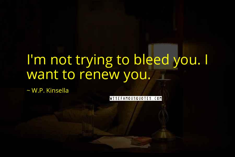 W.P. Kinsella quotes: I'm not trying to bleed you. I want to renew you.