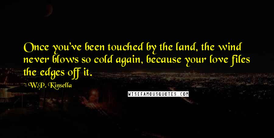 W.P. Kinsella quotes: Once you've been touched by the land, the wind never blows so cold again, because your love files the edges off it.