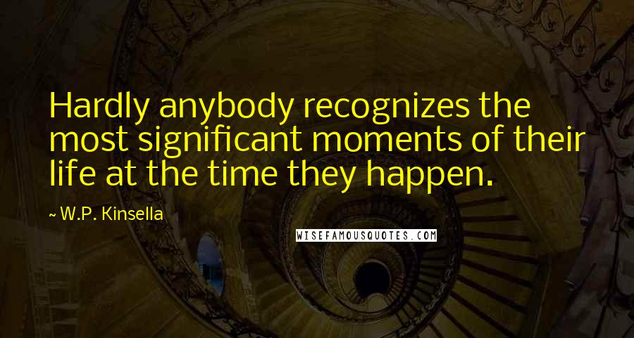 W.P. Kinsella quotes: Hardly anybody recognizes the most significant moments of their life at the time they happen.