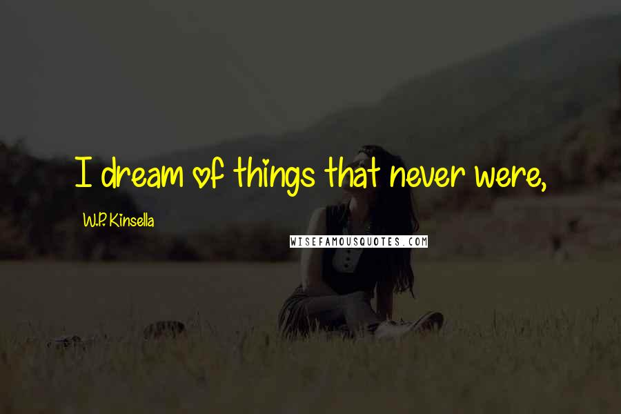 W.P. Kinsella quotes: I dream of things that never were,