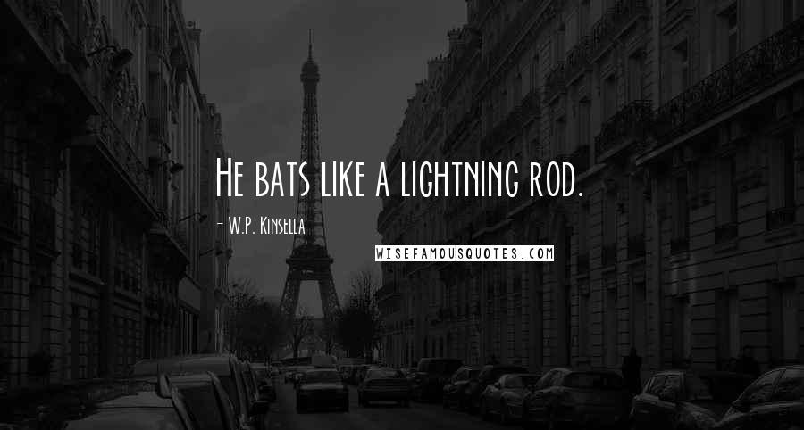 W.P. Kinsella quotes: He bats like a lightning rod.