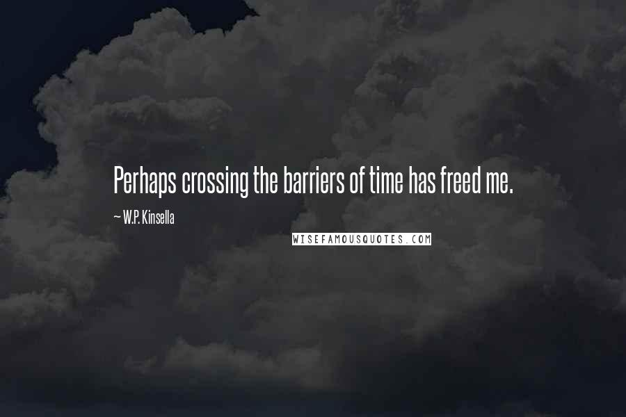 W.P. Kinsella quotes: Perhaps crossing the barriers of time has freed me.