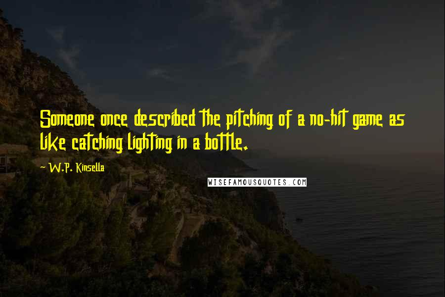 W.P. Kinsella quotes: Someone once described the pitching of a no-hit game as like catching lighting in a bottle.
