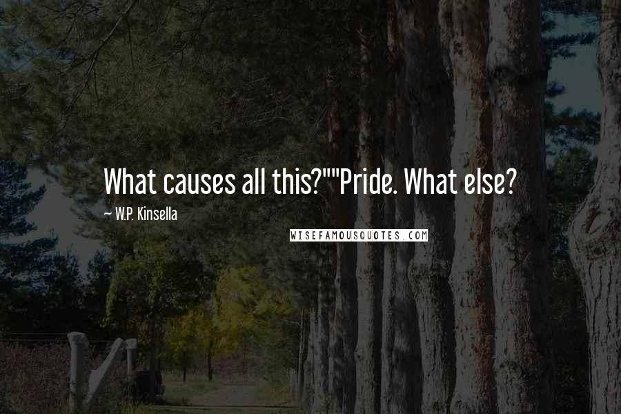 """W.P. Kinsella quotes: What causes all this?""""""""Pride. What else?"""