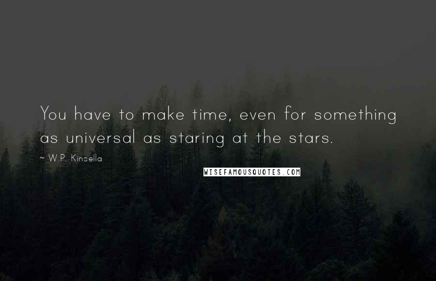 W.P. Kinsella quotes: You have to make time, even for something as universal as staring at the stars.
