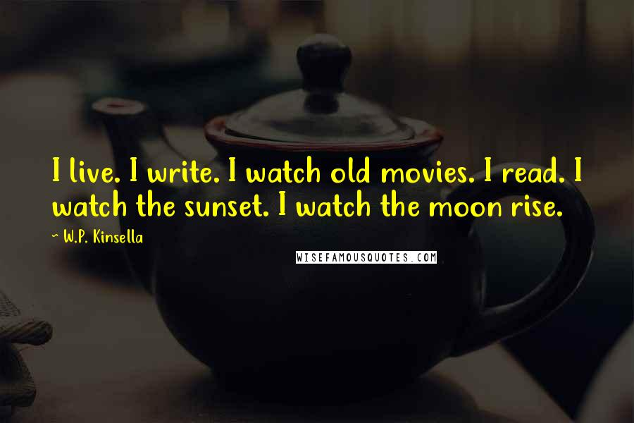 W.P. Kinsella quotes: I live. I write. I watch old movies. I read. I watch the sunset. I watch the moon rise.