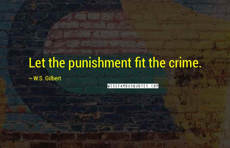 W.S. Gilbert quotes: Let the punishment fit the crime.
