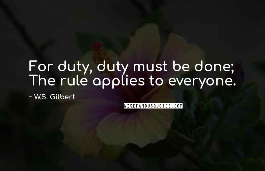 W.S. Gilbert quotes: For duty, duty must be done; The rule applies to everyone.