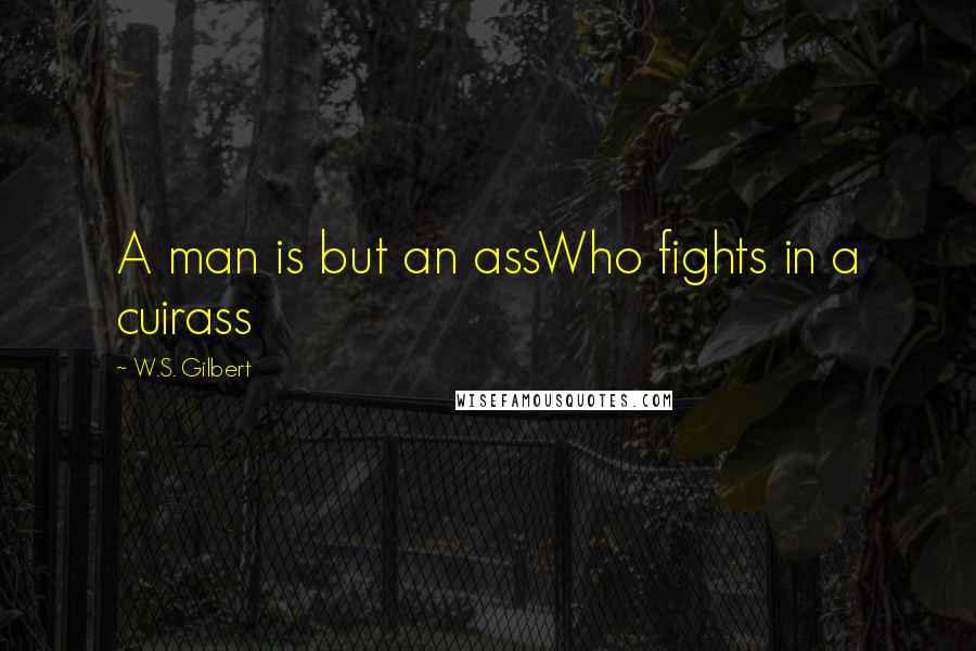 W.S. Gilbert quotes: A man is but an assWho fights in a cuirass