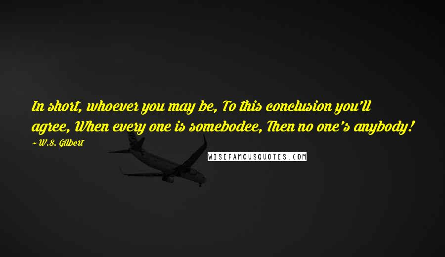 W.S. Gilbert quotes: In short, whoever you may be, To this conclusion you'll agree, When every one is somebodee, Then no one's anybody!
