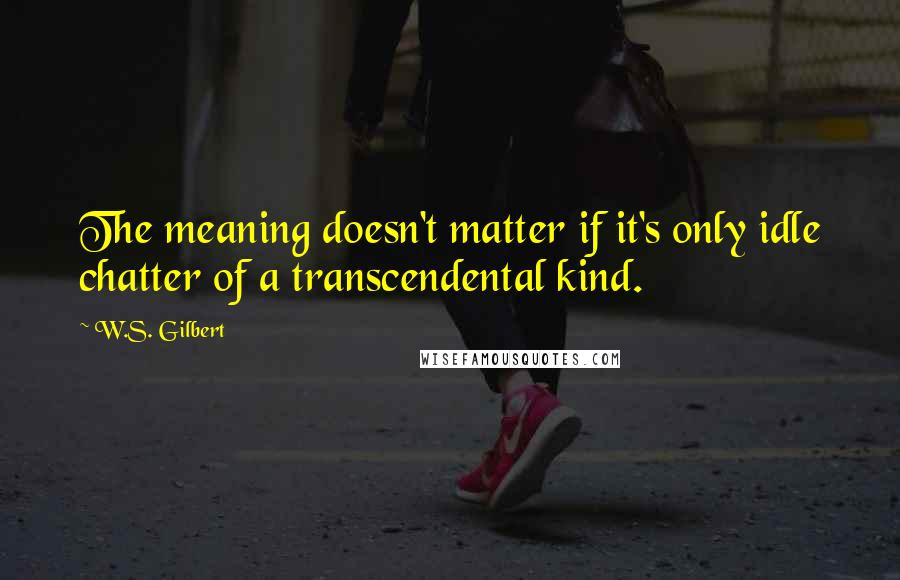 W.S. Gilbert quotes: The meaning doesn't matter if it's only idle chatter of a transcendental kind.