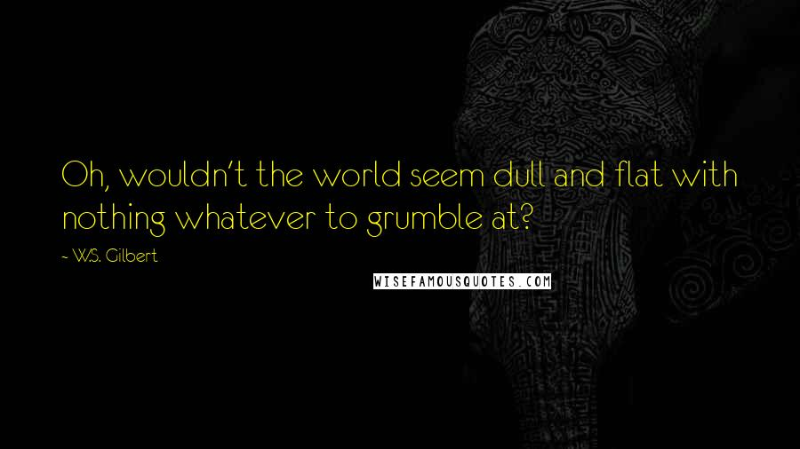 W.S. Gilbert quotes: Oh, wouldn't the world seem dull and flat with nothing whatever to grumble at?