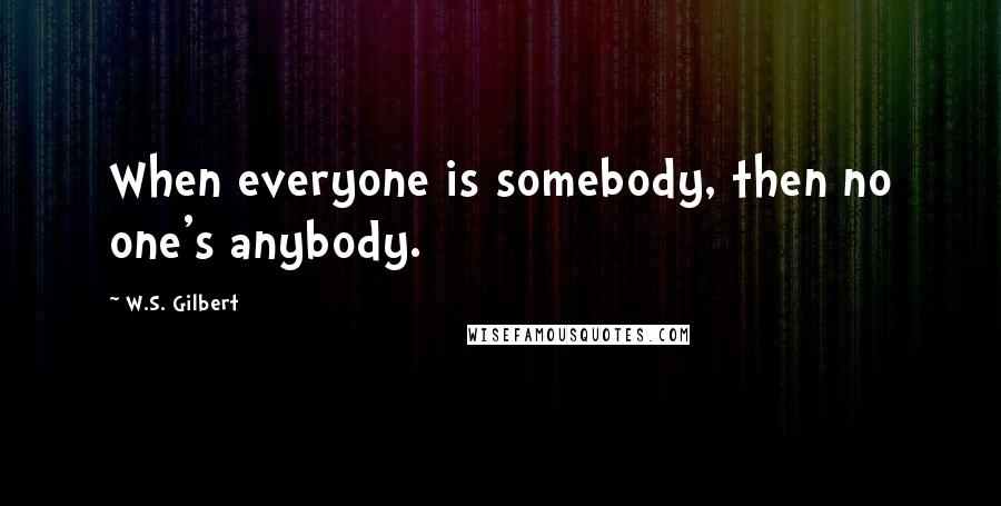 W.S. Gilbert quotes: When everyone is somebody, then no one's anybody.