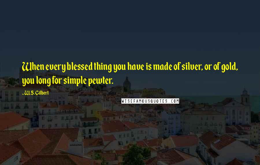 W.S. Gilbert quotes: When every blessed thing you have is made of silver, or of gold, you long for simple pewter.