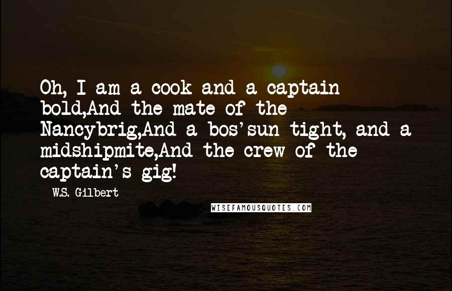 W.S. Gilbert quotes: Oh, I am a cook and a captain bold,And the mate of the Nancybrig,And a bos'sun tight, and a midshipmite,And the crew of the captain's gig!