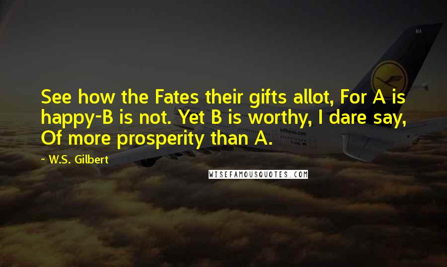 W.S. Gilbert quotes: See how the Fates their gifts allot, For A is happy-B is not. Yet B is worthy, I dare say, Of more prosperity than A.