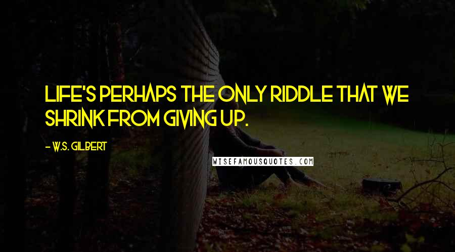 W.S. Gilbert quotes: Life's perhaps the only riddle That we shrink from giving up.