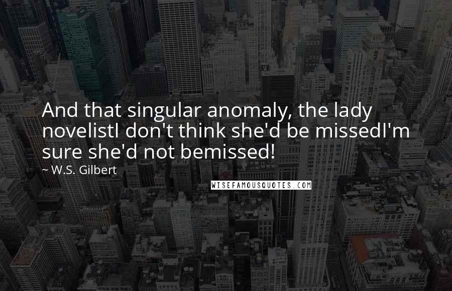 W.S. Gilbert quotes: And that singular anomaly, the lady novelistI don't think she'd be missedI'm sure she'd not bemissed!