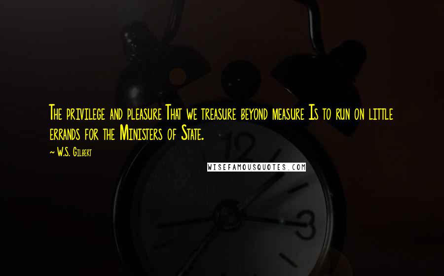 W.S. Gilbert quotes: The privilege and pleasure That we treasure beyond measure Is to run on little errands for the Ministers of State.