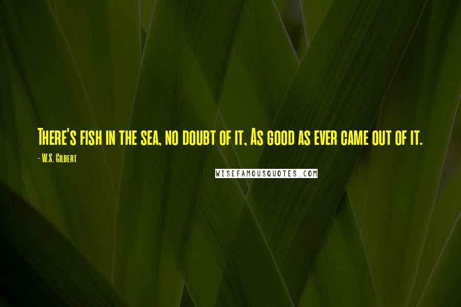 W.S. Gilbert quotes: There's fish in the sea, no doubt of it, As good as ever came out of it.