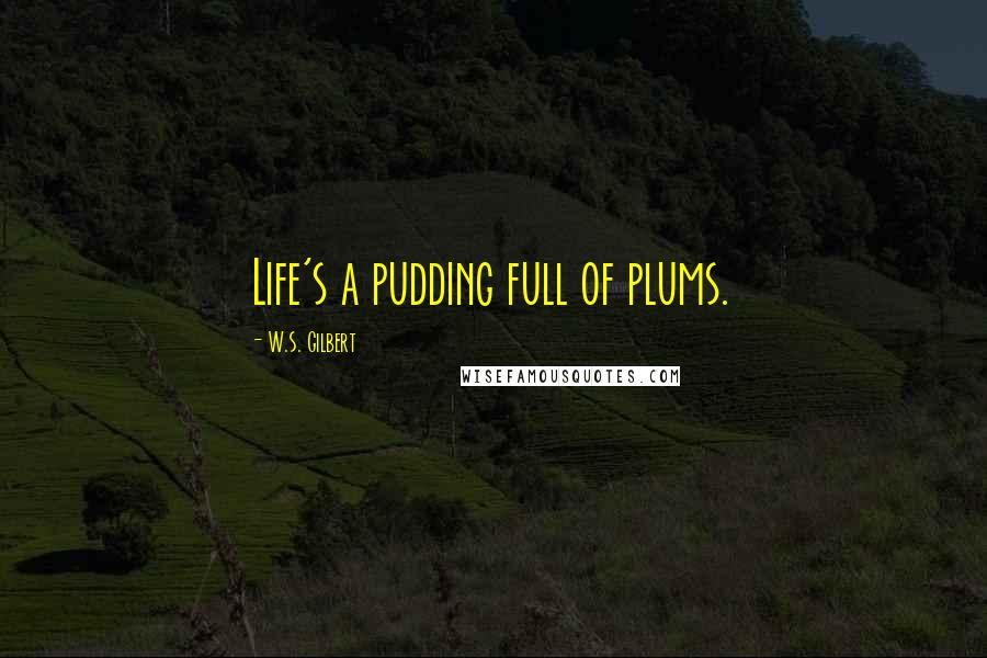 W.S. Gilbert quotes: Life's a pudding full of plums.