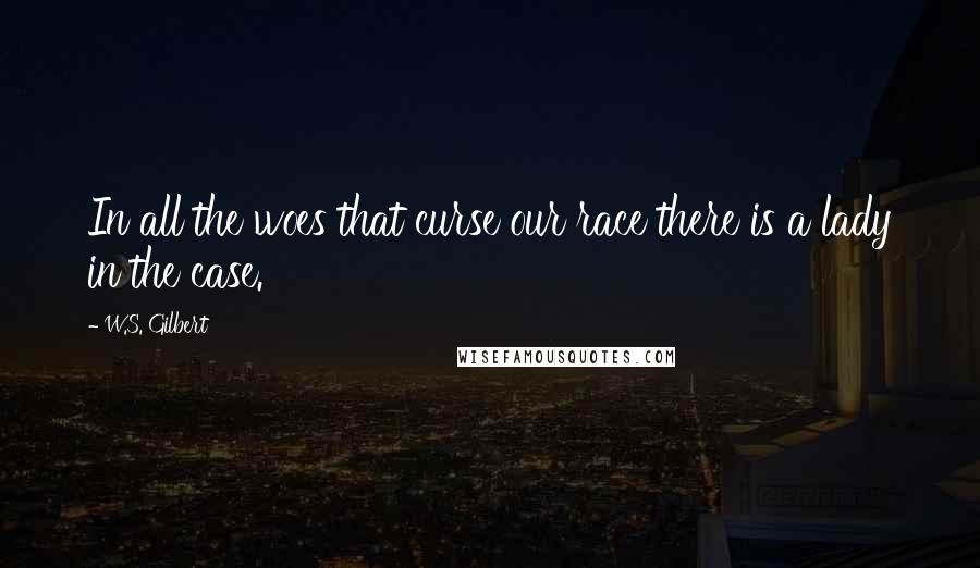 W.S. Gilbert quotes: In all the woes that curse our race there is a lady in the case.