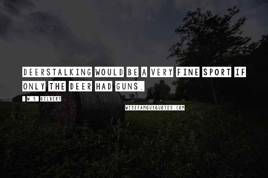 W.S. Gilbert quotes: Deerstalking would be a very fine sport if only the deer had guns.