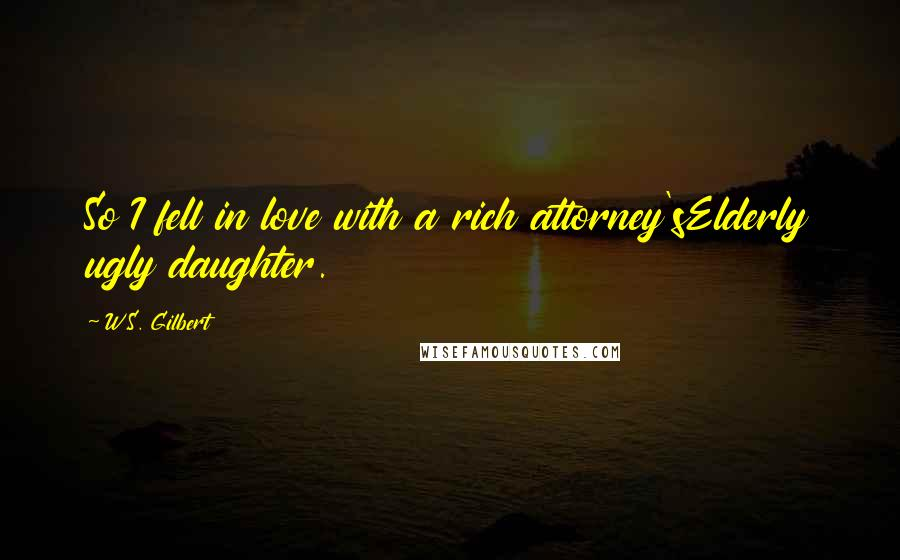 W.S. Gilbert quotes: So I fell in love with a rich attorney'sElderly ugly daughter.
