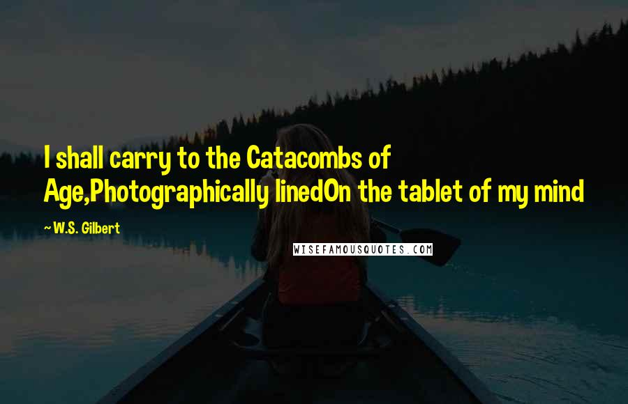 W.S. Gilbert quotes: I shall carry to the Catacombs of Age,Photographically linedOn the tablet of my mind